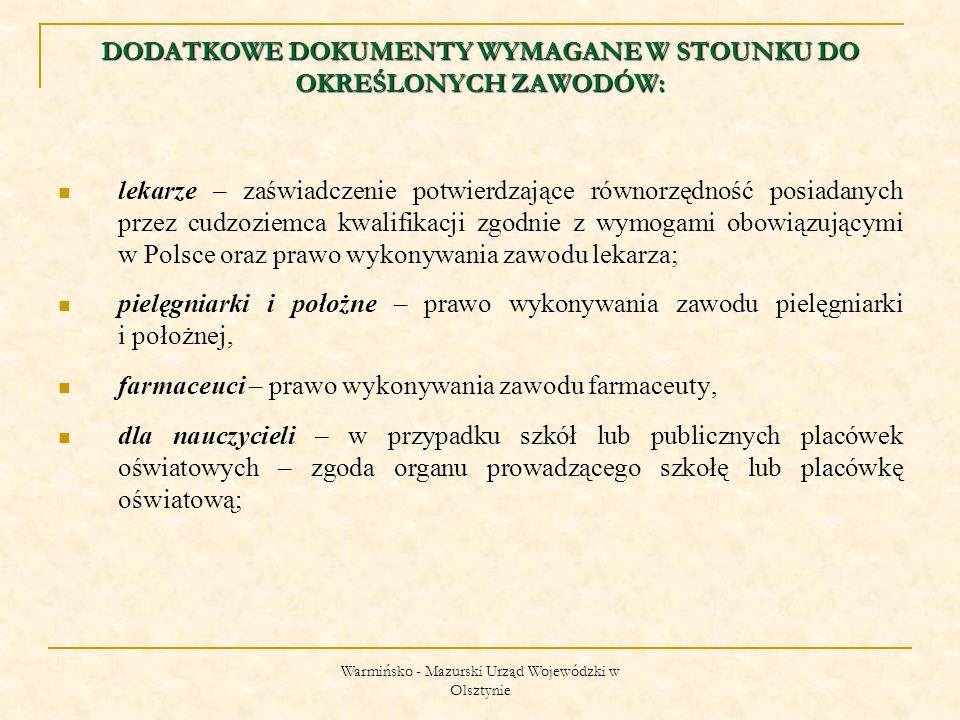 Warmińsko - Mazurski Urząd Wojewódzki w Olsztynie lekarze – zaświadczenie potwierdzające równorzędność posiadanych przez cudzoziemca kwalifikacji zgodnie z wymogami obowiązującymi w Polsce oraz prawo wykonywania zawodu lekarza; pielęgniarki i położne – prawo wykonywania zawodu pielęgniarki i położnej, farmaceuci – prawo wykonywania zawodu farmaceuty, dla nauczycieli – w przypadku szkół lub publicznych placówek oświatowych – zgoda organu prowadzącego szkołę lub placówkę oświatową; DODATKOWE DOKUMENTY WYMAGANE W STOUNKU DO OKREŚLONYCH ZAWODÓW: