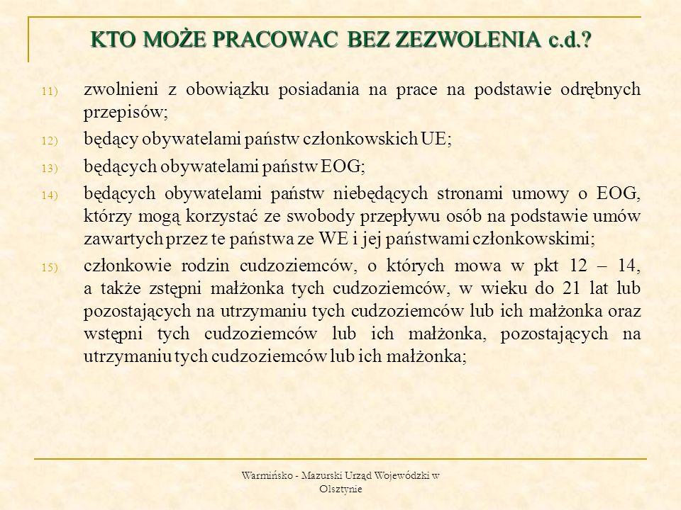 Warmińsko - Mazurski Urząd Wojewódzki w Olsztynie 11) zwolnieni z obowiązku posiadania na prace na podstawie odrębnych przepisów; 12) będący obywatelami państw członkowskich UE; 13) będących obywatelami państw EOG; 14) będących obywatelami państw niebędących stronami umowy o EOG, którzy mogą korzystać ze swobody przepływu osób na podstawie umów zawartych przez te państwa ze WE i jej państwami członkowskimi; 15) członkowie rodzin cudzoziemców, o których mowa w pkt 12 – 14, a także zstępni małżonka tych cudzoziemców, w wieku do 21 lat lub pozostających na utrzymaniu tych cudzoziemców lub ich małżonka oraz wstępni tych cudzoziemców lub ich małżonka, pozostających na utrzymaniu tych cudzoziemców lub ich małżonka; KTO MOŻE PRACOWAC BEZ ZEZWOLENIA c.d.