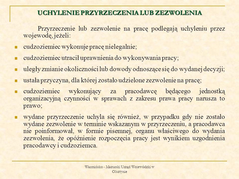 Warmińsko - Mazurski Urząd Wojewódzki w Olsztynie UCHYLENIE PRZYRZECZENIA LUB ZEZWOLENIA Przyrzeczenie lub zezwolenie na pracę podlegają uchyleniu przez wojewodę, jeżeli: cudzoziemiec wykonuje pracę nielegalnie; cudzoziemiec utracił uprawnienia do wykonywania pracy; uległy zmianie okoliczności lub dowody odnoszące się do wydanej decyzji; ustała przyczyna, dla której zostało udzielone zezwolenie na pracę; cudzoziemiec wykonujący za pracodawcę będącego jednostką organizacyjną czynności w sprawach z zakresu prawa pracy narusza to prawo; wydane przyrzeczenie uchyla się również, w przypadku gdy nie zostało wydane zezwolenie w terminie wskazanym w przyrzeczeniu, a pracodawca nie poinformował, w formie pisemnej, organu właściwego do wydania zezwolenia, że opóźnienie rozpoczęcia pracy jest wynikiem uzgodnienia pracodawcy i cudzoziemca.