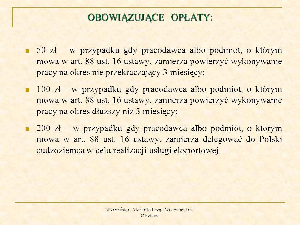 Warmińsko - Mazurski Urząd Wojewódzki w Olsztynie OBOWIĄZUJĄCE OPŁATY: 50 zł – w przypadku gdy pracodawca albo podmiot, o którym mowa w art.