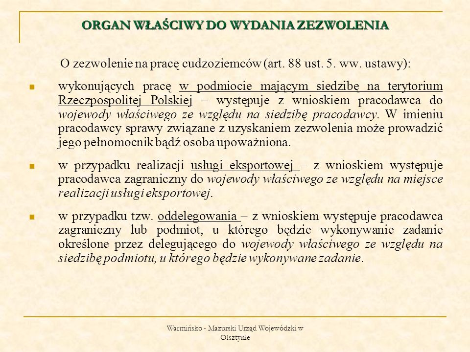 Warmińsko - Mazurski Urząd Wojewódzki w Olsztynie 11) zwolnieni z obowiązku posiadania na prace na podstawie odrębnych przepisów; 12) będący obywatelami państw członkowskich UE; 13) będących obywatelami państw EOG; 14) będących obywatelami państw niebędących stronami umowy o EOG, którzy mogą korzystać ze swobody przepływu osób na podstawie umów zawartych przez te państwa ze WE i jej państwami członkowskimi; 15) członkowie rodzin cudzoziemców, o których mowa w pkt 12 – 14, a także zstępni małżonka tych cudzoziemców, w wieku do 21 lat lub pozostających na utrzymaniu tych cudzoziemców lub ich małżonka oraz wstępni tych cudzoziemców lub ich małżonka, pozostających na utrzymaniu tych cudzoziemców lub ich małżonka; KTO MOŻE PRACOWAC BEZ ZEZWOLENIA c.d.?