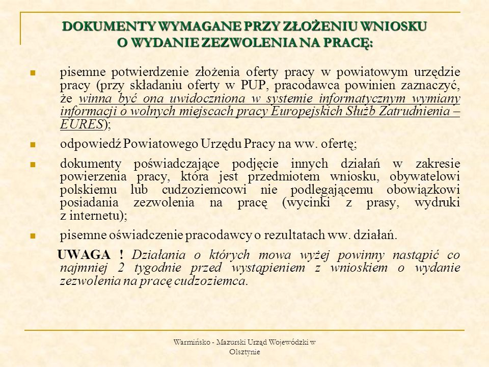 Warmińsko - Mazurski Urząd Wojewódzki w Olsztynie DOKUMENTY WYMAGANE PRZY ZŁOŻENIU WNIOSKU O WYDANIE ZEZWOLENIA NA PRACĘ: dokumenty pracodawcy potwierdzające prowadzenie działalności:  odpis z rejestru przedsiębiorców Krajowego Rejestru Sądowego lub zaświadczenie o wpisie do ewidencji działalności gospodarczej z potwierdzeniem aktualności wpisu, w przypadku szkół dokument stanowiący podstawę działania (akt powołania szkoły) – ważny 3 miesiące wstecz;  w przypadku spółki cywilnej – również umowa spółki cywilnej;  kopia zaświadczenia REGON i decyzji o nadaniu NIP; dokumenty pracodawcy potwierdzające przestrzeganie przepisów o promocji zatrudnienia i instytucjach rynku pracy;  zaświadczenie z właściwego Zakładu Ubezpieczeń Społecznych i Urzędu Skarbowego o niezaleganiu w płatnościach - wystawione co najwyżej jeden miesiąc przed złożeniem wniosku; dowód wpłaty; załączniki nr 1, 2, 3 (oświadczenie pracodawcy dot.