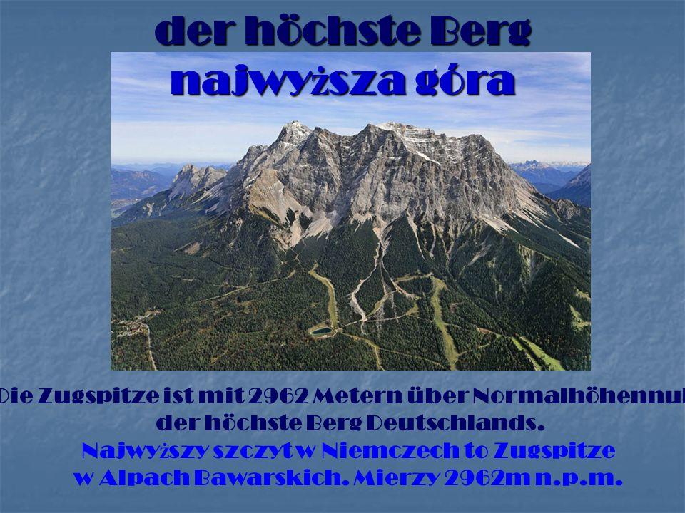 der höchste Berg najwy ż sza góra Die Zugspitze ist mit 2962 Metern über Normalhöhennull der höchste Berg Deutschlands.