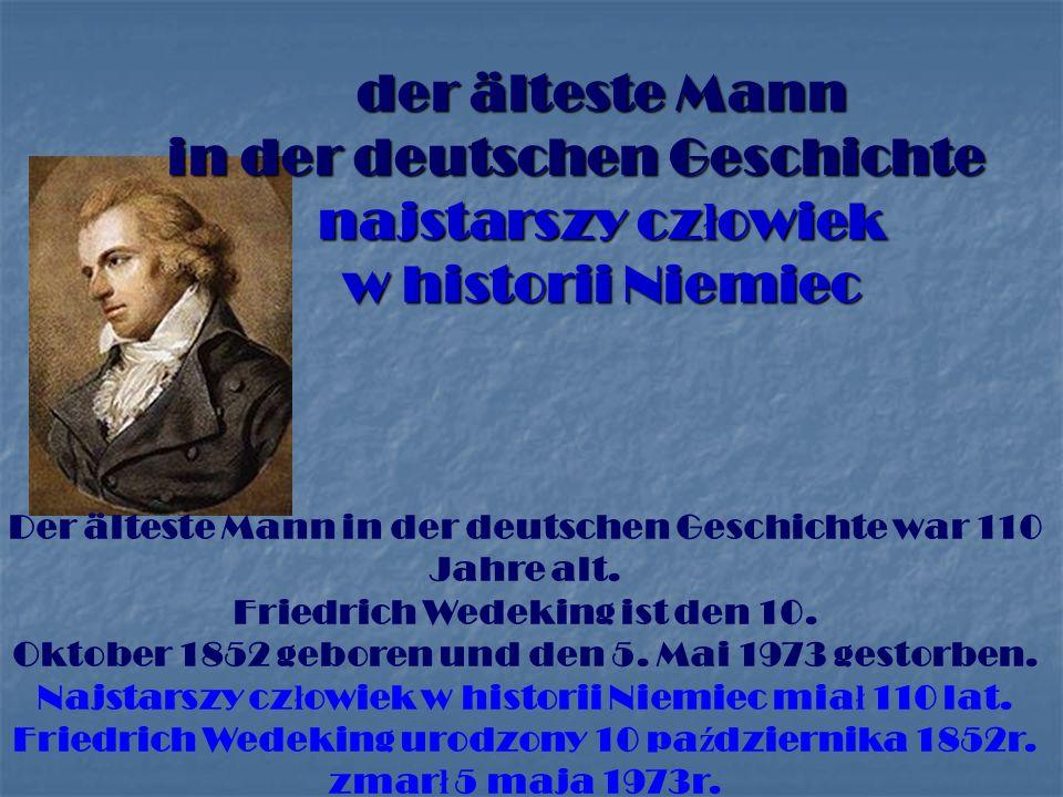 der älteste Mann in der deutschen Geschichte najstarszy cz ł owiek w historii Niemiec Der älteste Mann in der deutschen Geschichte war 110 Jahre alt.