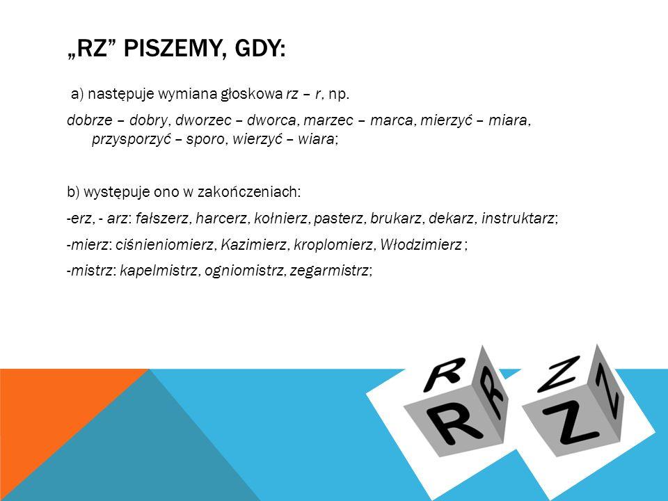 """""""RZ PISZEMY, GDY: a) następuje wymiana głoskowa rz – r, np."""