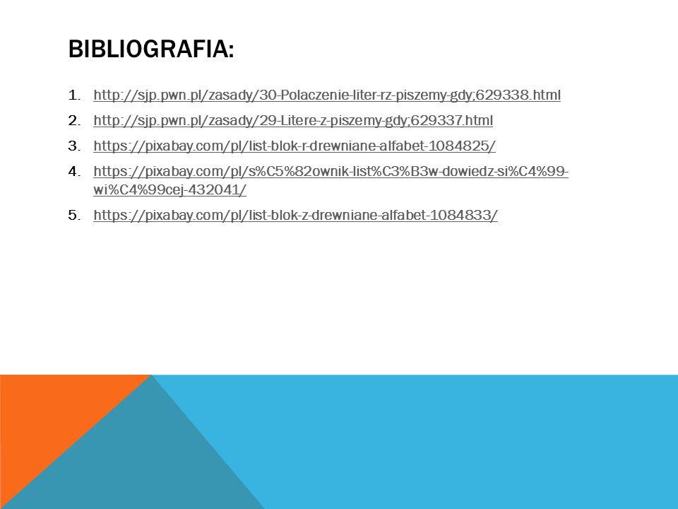 BIBLIOGRAFIA: 1.http://sjp.pwn.pl/zasady/30-Polaczenie-liter-rz-piszemy-gdy;629338.htmlhttp://sjp.pwn.pl/zasady/30-Polaczenie-liter-rz-piszemy-gdy;629338.html 2.http://sjp.pwn.pl/zasady/29-Litere-z-piszemy-gdy;629337.htmlhttp://sjp.pwn.pl/zasady/29-Litere-z-piszemy-gdy;629337.html 3.https://pixabay.com/pl/list-blok-r-drewniane-alfabet-1084825/https://pixabay.com/pl/list-blok-r-drewniane-alfabet-1084825/ 4.https://pixabay.com/pl/s%C5%82ownik-list%C3%B3w-dowiedz-si%C4%99- wi%C4%99cej-432041/https://pixabay.com/pl/s%C5%82ownik-list%C3%B3w-dowiedz-si%C4%99- wi%C4%99cej-432041/ 5.https://pixabay.com/pl/list-blok-z-drewniane-alfabet-1084833/https://pixabay.com/pl/list-blok-z-drewniane-alfabet-1084833/