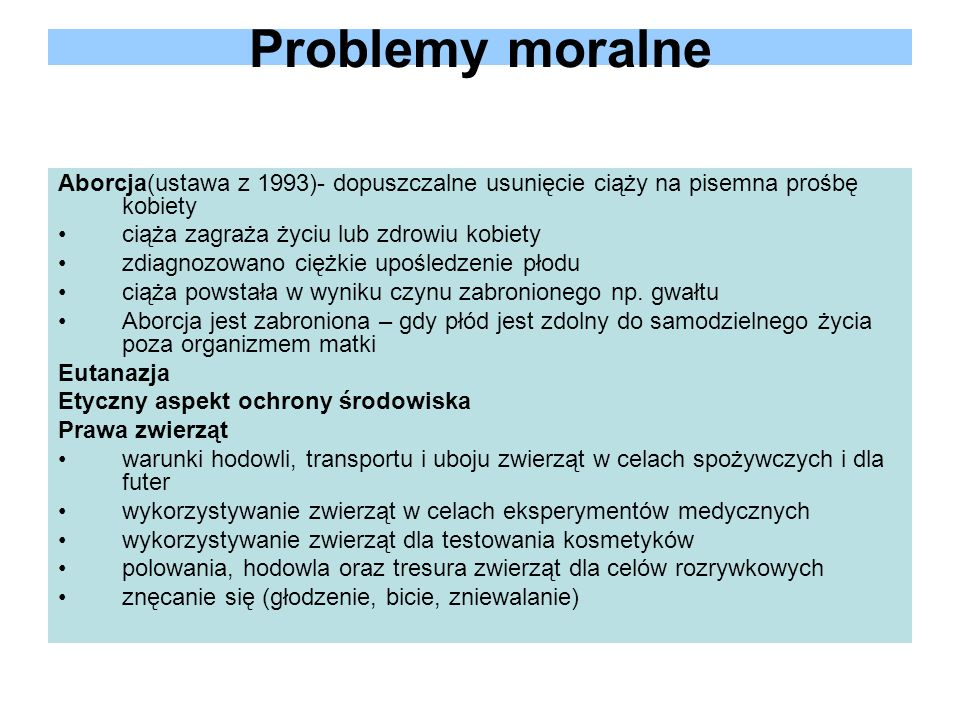 Problemy moralne Aborcja(ustawa z 1993)- dopuszczalne usunięcie ciąży na pisemna prośbę kobiety ciąża zagraża życiu lub zdrowiu kobiety zdiagnozowano