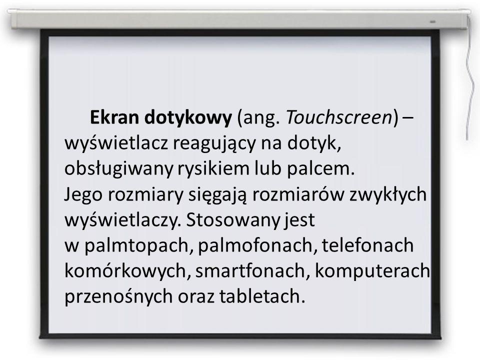 Ekran dotykowy (ang. Touchscreen) – wyświetlacz reagujący na dotyk, obsługiwany rysikiem lub palcem. Jego rozmiary sięgają rozmiarów zwykłych wyświetl