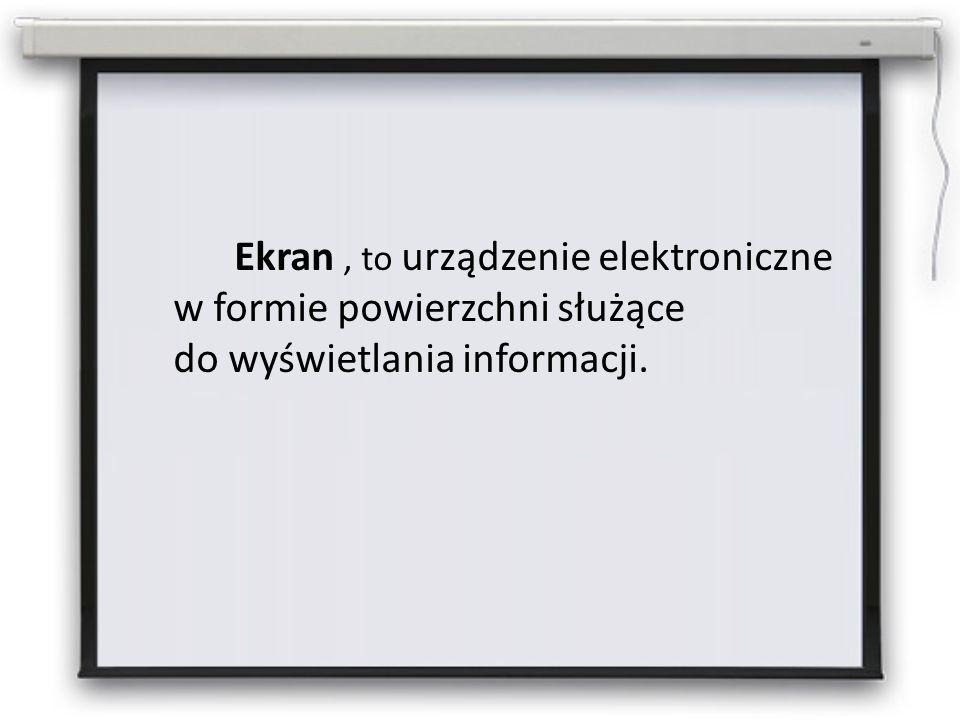 Ekran, to urządzenie elektroniczne w formie powierzchni służące do wyświetlania informacji.