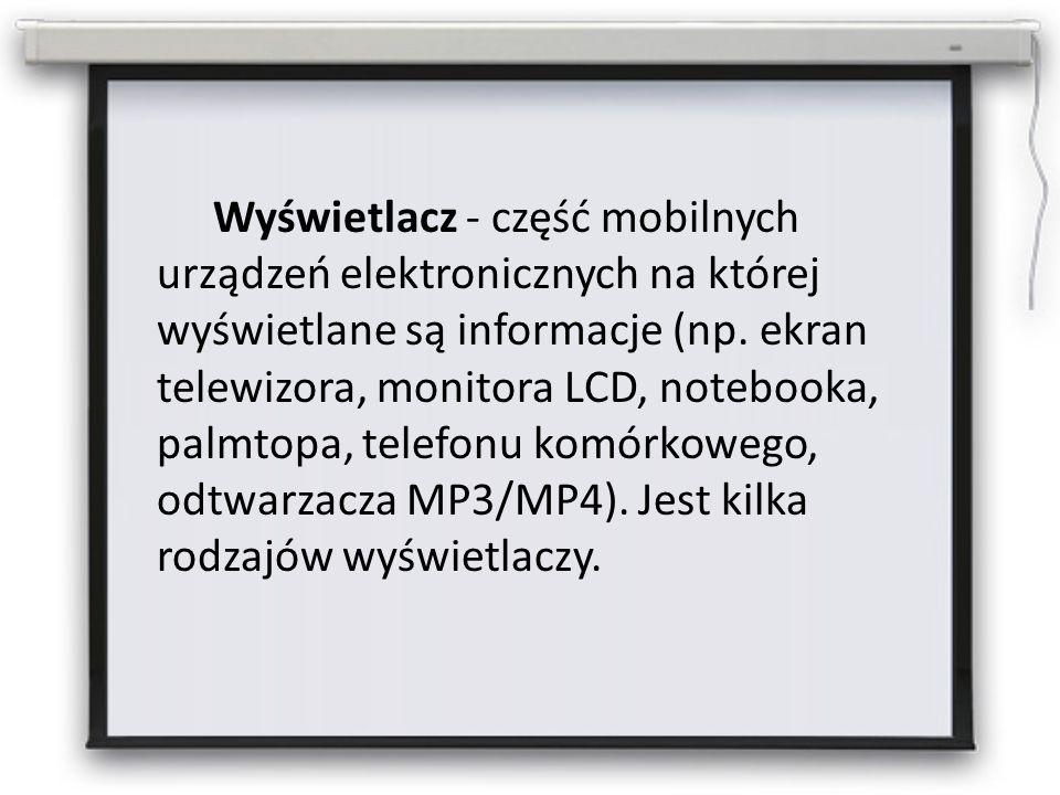 Wyświetlacz - część mobilnych urządzeń elektronicznych na której wyświetlane są informacje (np.