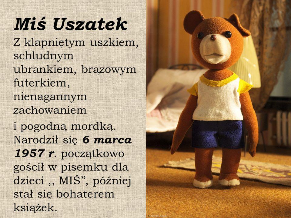 Miś Uszatek Z klapniętym uszkiem, schludnym ubrankiem, brązowym futerkiem, nienagannym zachowaniem i pogodną mordką. Narodził się 6 marca 1957 r. pocz