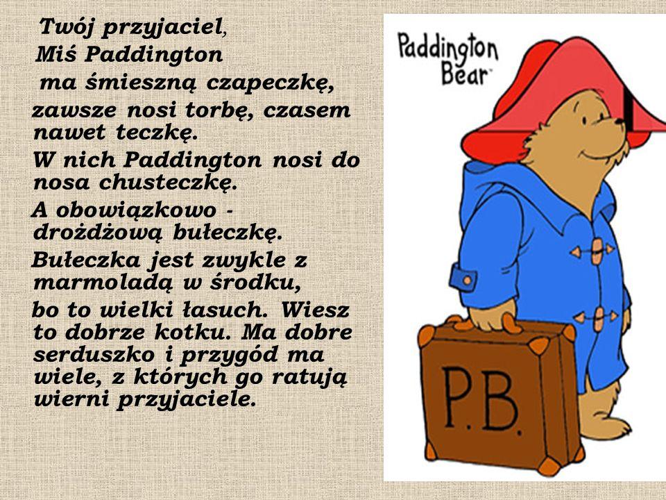 Twój przyjaciel, Miś Paddington ma śmieszną czapeczkę, zawsze nosi torbę, czasem nawet teczkę. W nich Paddington nosi do nosa chusteczkę. A obowiązkow