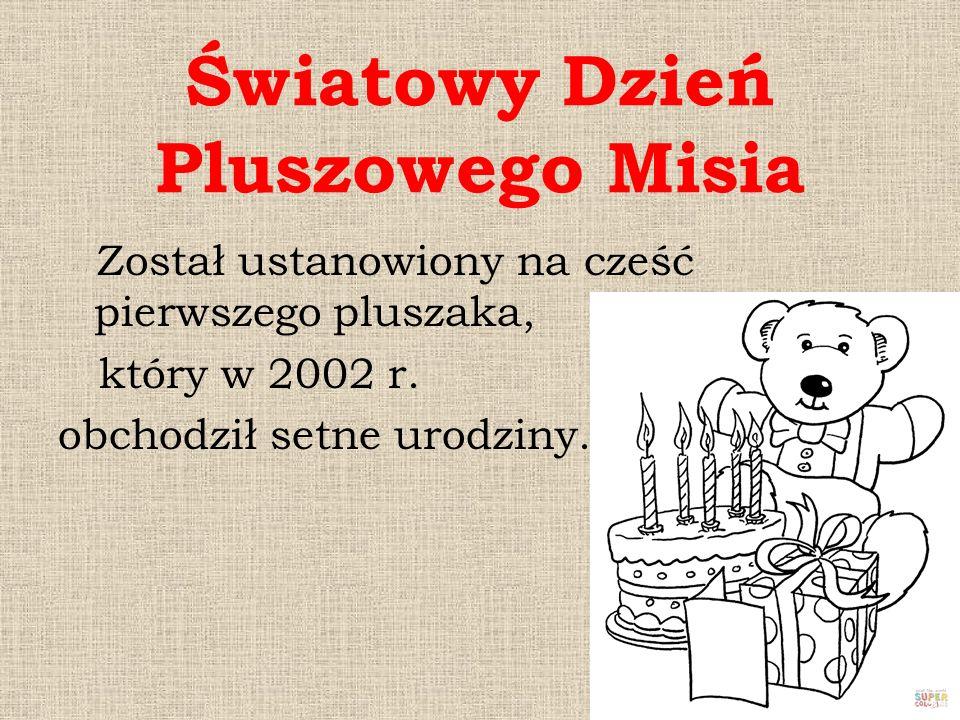 Światowy Dzień Pluszowego Misia Został ustanowiony na cześć pierwszego pluszaka, który w 2002 r. obchodził setne urodziny.