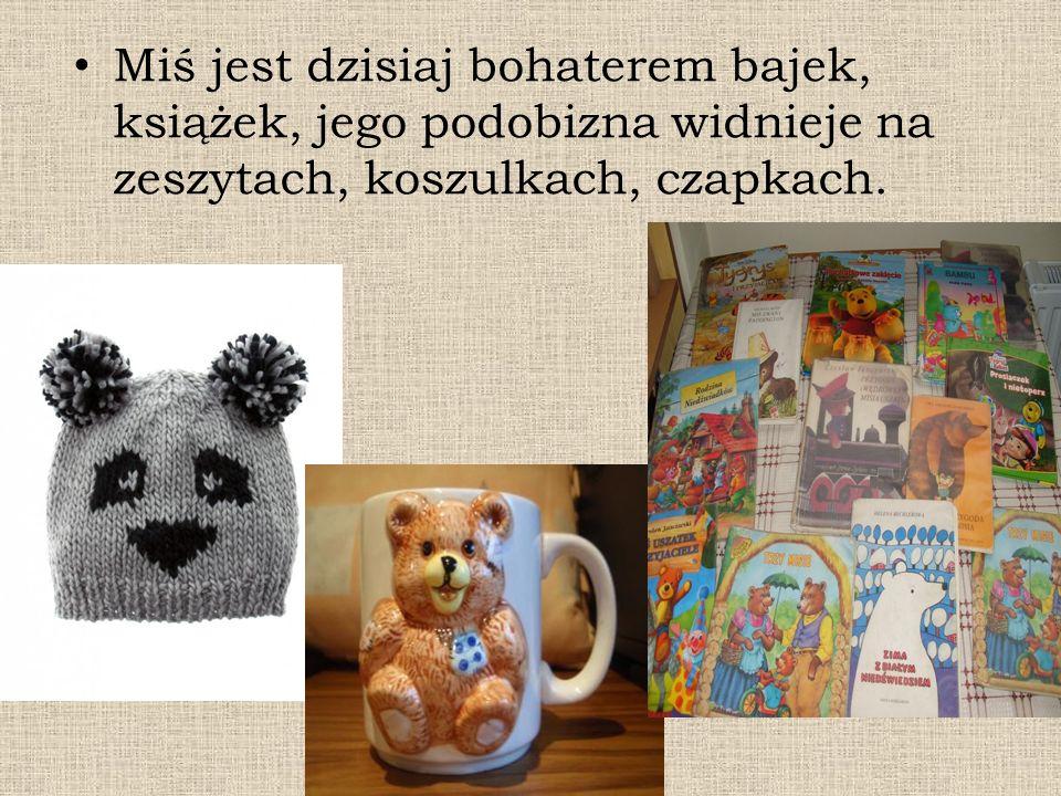 Miś jest dzisiaj bohaterem bajek, książek, jego podobizna widnieje na zeszytach, koszulkach, czapkach.