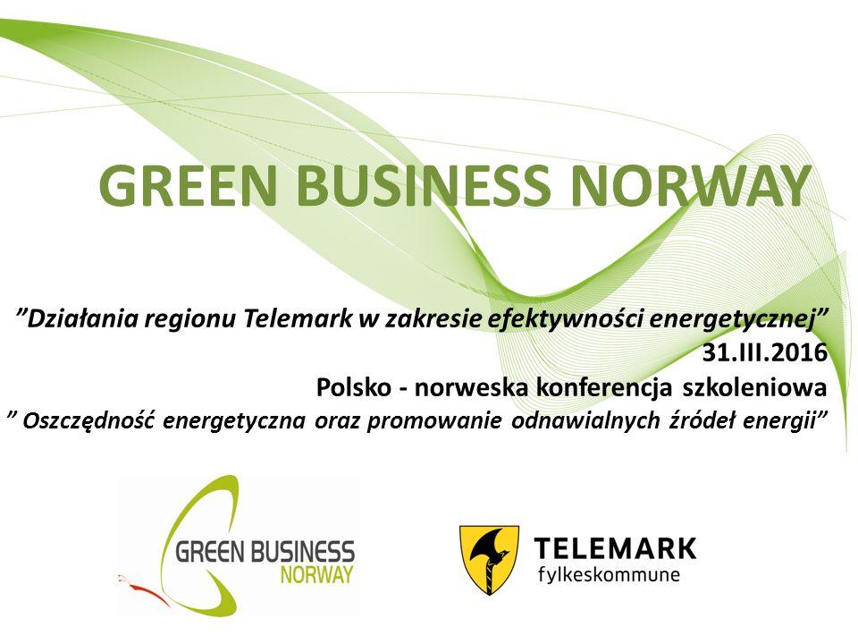 GREEN BUSINESS NORWAY Działania regionu Telemark w zakresie efektywności energetycznej 31.III.2016 Polsko - norweska konferencja szkoleniowa Oszczędność energetyczna oraz promowanie odnawialnych źródeł energii