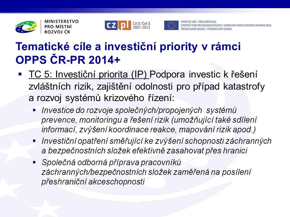 Tematické cíle a investiční priority v rámci OPPS ČR-PR 2014+  TC 5: Investiční priorita (IP) Podpora investic k řešení zvláštních rizik, zajištění odolnosti pro případ katastrofy a rozvoj systémů krizového řízení:  Investice do rozvoje společných/propojených systémů prevence, monitoringu a řešení rizik (umožňující také sdílení informací, zvýšení koordinace reakce, mapování rizik apod.)  Investiční opatření směřující ke zvýšení schopnosti záchranných a bezpečnostních složek efektivně zasahovat přes hranici  Společná odborná příprava pracovníků záchranných/bezpečnostních složek zaměřená na posílení přeshraniční akceschopnosti