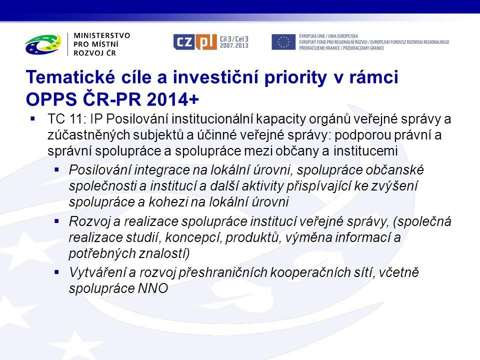 TC 11: IP Posilování institucionální kapacity orgánů veřejné správy a zúčastněných subjektů a účinné veřejné správy: podporou právní a správní spolupráce a spolupráce mezi občany a institucemi  Posilování integrace na lokální úrovni, spolupráce občanské společnosti a institucí a další aktivity přispívající ke zvýšení spolupráce a kohezi na lokální úrovni  Rozvoj a realizace spolupráce institucí veřejné správy, (společná realizace studií, koncepcí, produktů, výměna informací a potřebných znalostí)  Vytváření a rozvoj přeshraničních kooperačních sítí, včetně spolupráce NNO Tematické cíle a investiční priority v rámci OPPS ČR-PR 2014+