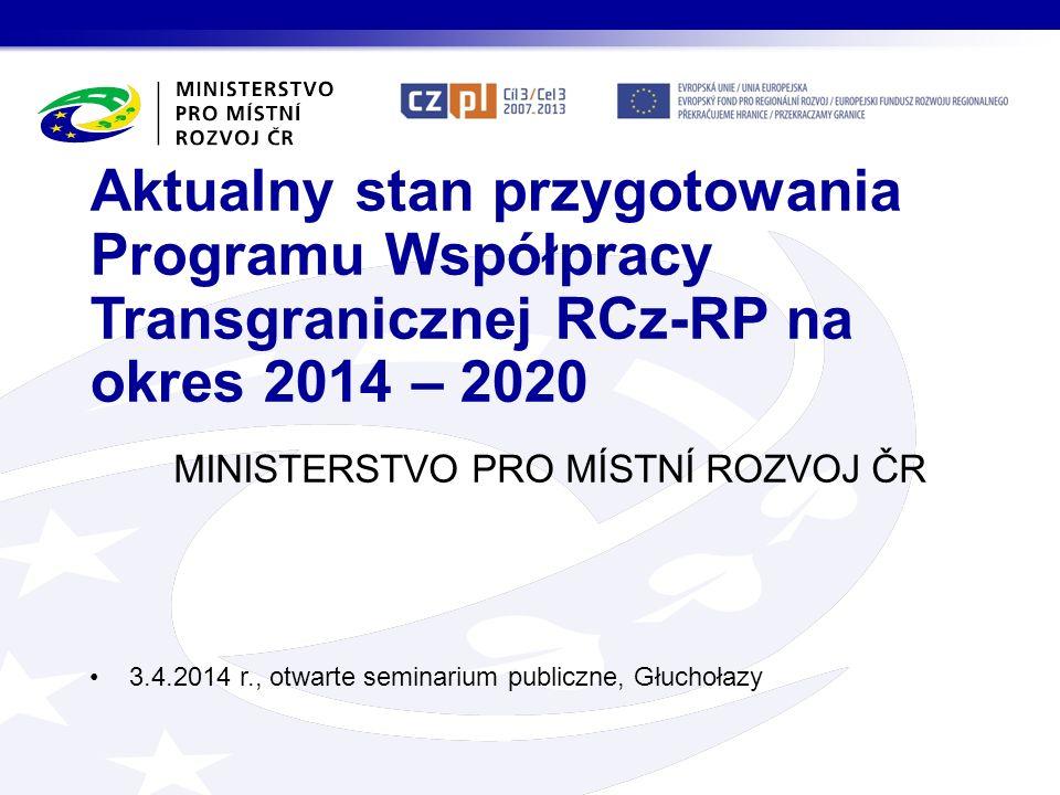 MINISTERSTVO PRO MÍSTNÍ ROZVOJ ČR Aktualny stan przygotowania Programu Współpracy Transgranicznej RCz-RP na okres 2014 – 2020 3.4.2014 r., otwarte sem