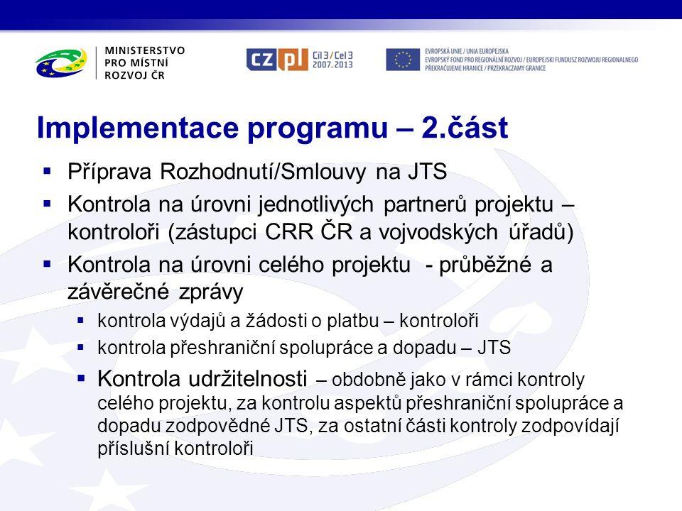 Implementace programu – 2.část  Příprava Rozhodnutí/Smlouvy na JTS  Kontrola na úrovni jednotlivých partnerů projektu – kontroloři (zástupci CRR ČR a vojvodských úřadů)  Kontrola na úrovni celého projektu - průběžné a závěrečné zprávy  kontrola výdajů a žádosti o platbu – kontroloři  kontrola přeshraniční spolupráce a dopadu – JTS  Kontrola udržitelnosti – obdobně jako v rámci kontroly celého projektu, za kontrolu aspektů přeshraniční spolupráce a dopadu zodpovědné JTS, za ostatní části kontroly zodpovídají příslušní kontroloři