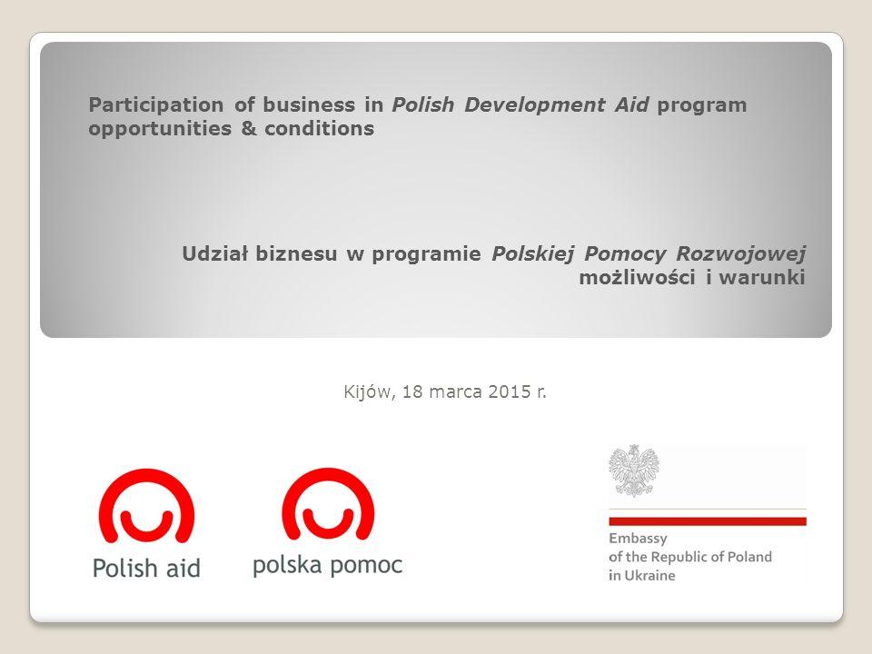 Udział biznesu w programie Polskiej Pomocy Rozwojowej możliwości i warunki Kijów, 18 marca 2015 r.