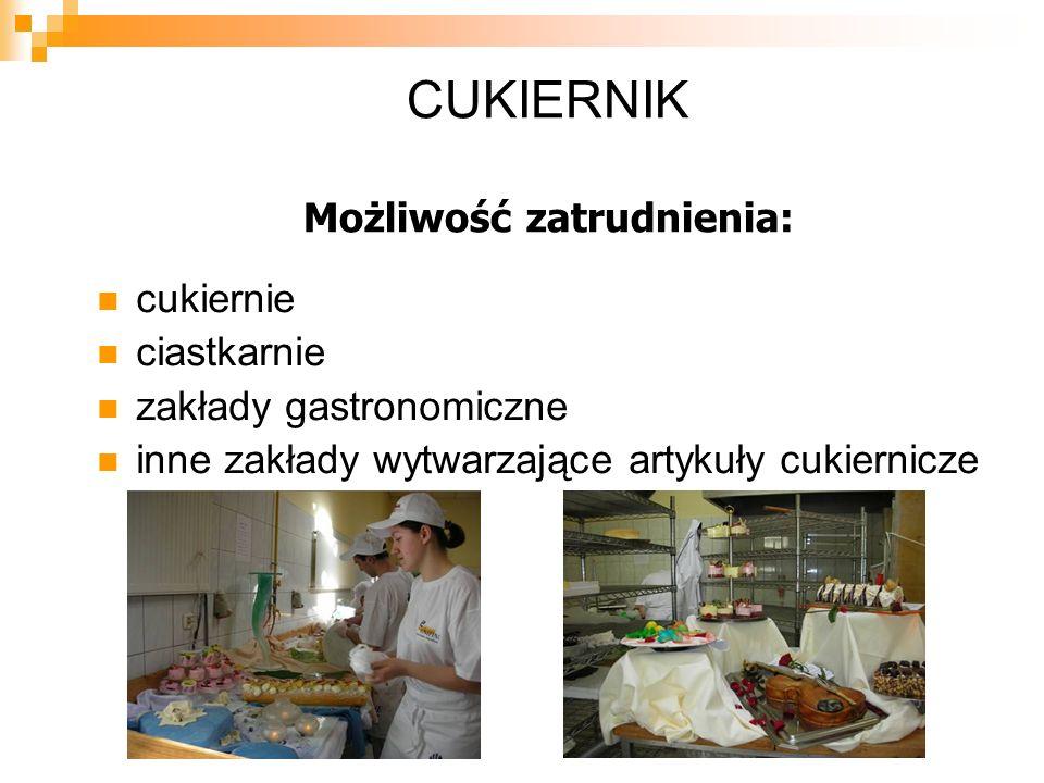 CUKIERNIK Możliwość zatrudnienia: cukiernie ciastkarnie zakłady gastronomiczne inne zakłady wytwarzające artykuły cukiernicze