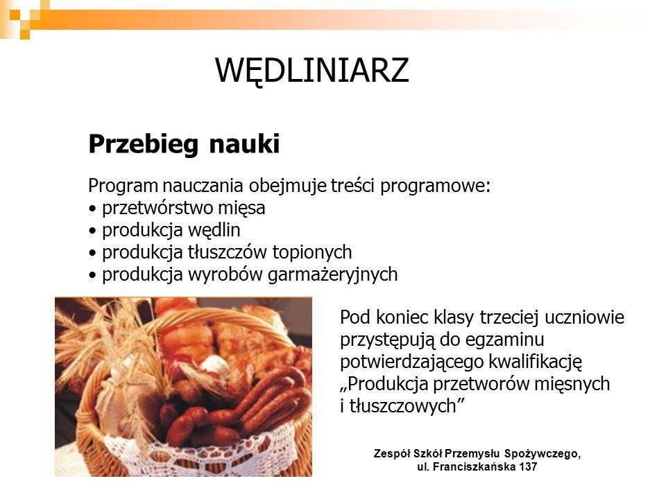 """Przebieg nauki Program nauczania obejmuje treści programowe: przetwórstwo mięsa produkcja wędlin produkcja tłuszczów topionych produkcja wyrobów garmażeryjnych WĘDLINIARZ Pod koniec klasy trzeciej uczniowie przystępują do egzaminu potwierdzającego kwalifikację """"Produkcja przetworów mięsnych i tłuszczowych Zespół Szkół Przemysłu Spożywczego, ul."""
