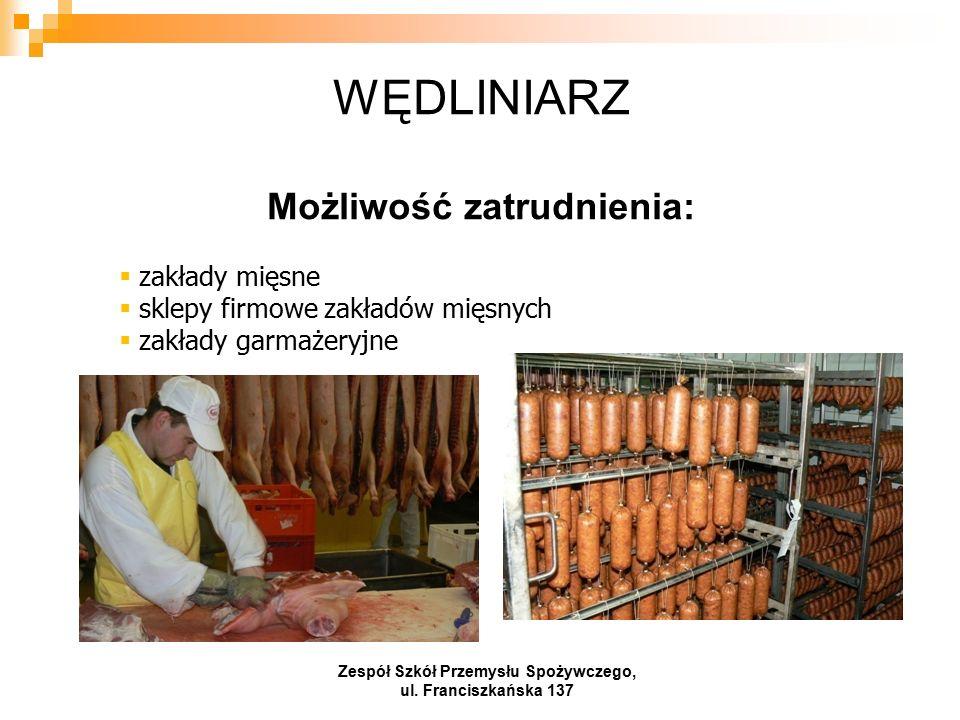 WĘDLINIARZ Możliwość zatrudnienia:  zakłady mięsne  sklepy firmowe zakładów mięsnych  zakłady garmażeryjne Zespół Szkół Przemysłu Spożywczego, ul.