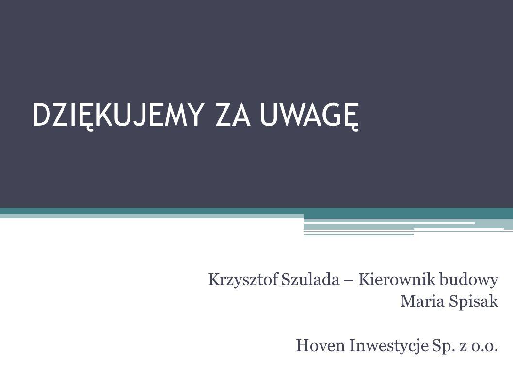 DZIĘKUJEMY ZA UWAGĘ Krzysztof Szulada – Kierownik budowy Maria Spisak Hoven Inwestycje Sp. z o.o.