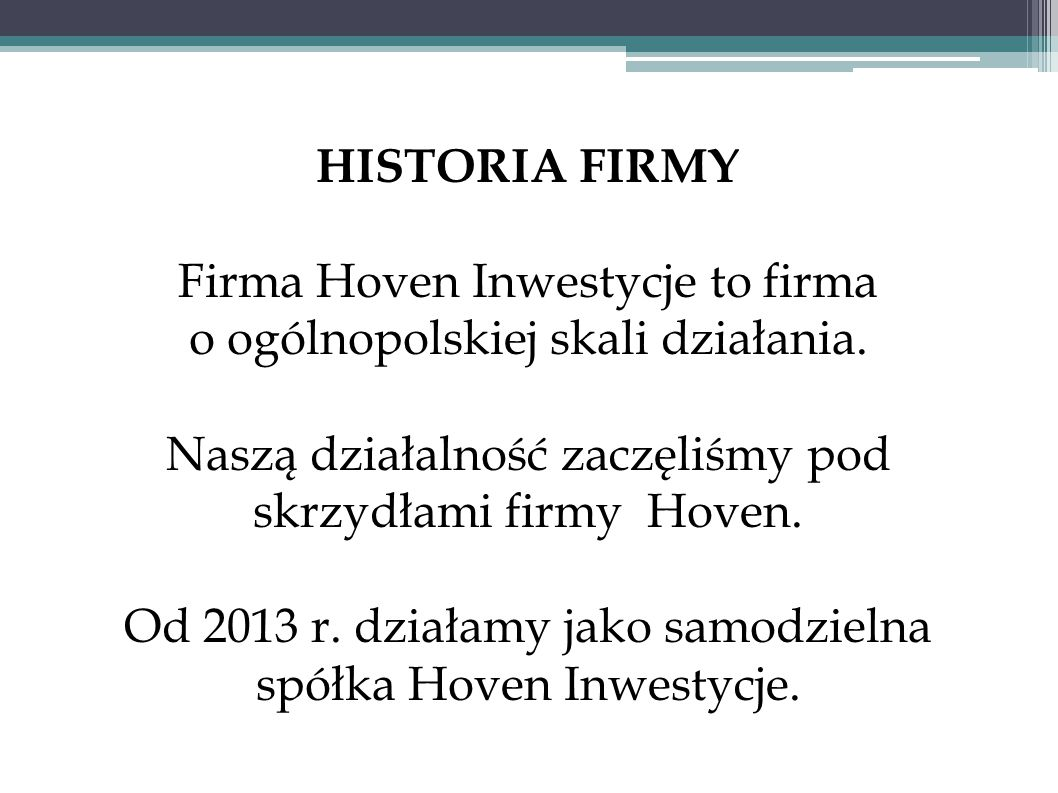HISTORIA FIRMY Firma Hoven Inwestycje to firma o ogólnopolskiej skali działania. Naszą działalność zaczęliśmy pod skrzydłami firmy Hoven. Od 2013 r. d