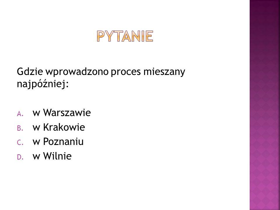 Gdzie wprowadzono proces mieszany najpóźniej: A. w Warszawie B.