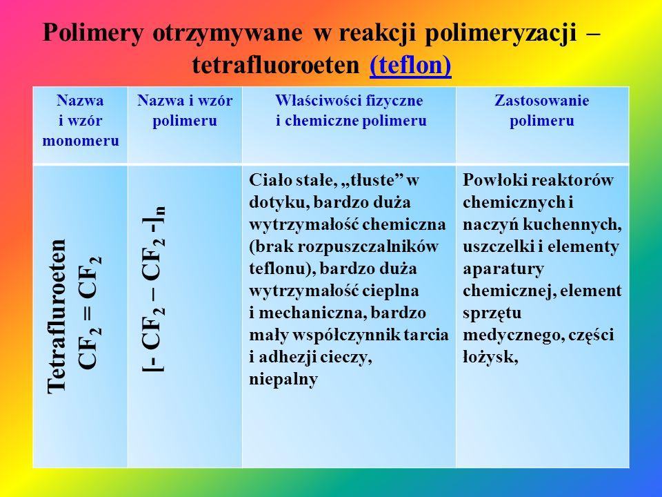 Polimery otrzymywane w reakcji polimeryzacji – tetrafluoroeten (teflon)(teflon) Nazwa i wzór monomeru Nazwa i wzór polimeru Właściwości fizyczne i che