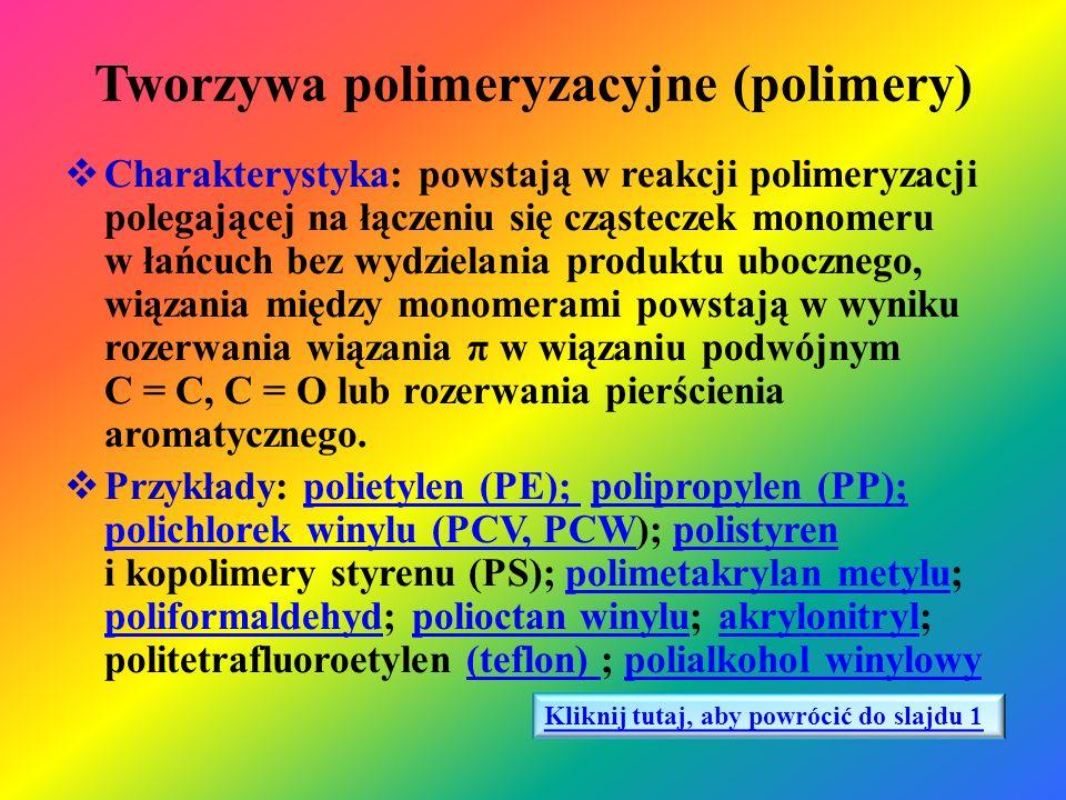 Tworzywa polikondensacyjne (polikondensaty)  Charakterystyka: powstają w reakcji polikondensacji polegającej na łączeniu się cząsteczek monomeru lub różnych monomerów w makrocząsteczkę z jednoczesnym wydzielaniem cząsteczek produktów ubocznych (H 2 O, NH 3, HCl, CO 2 )  Przykłady: fenoplasty; aminoplasty; poliamidy otrzymywane z kwasów dikarboksylowych i diamin, poliwęglany; poliestry (elana PET)fenoplastyaminoplastypoliamidypoliestry(elana PET) Kliknij tutaj, aby powrócić do slajdu 1