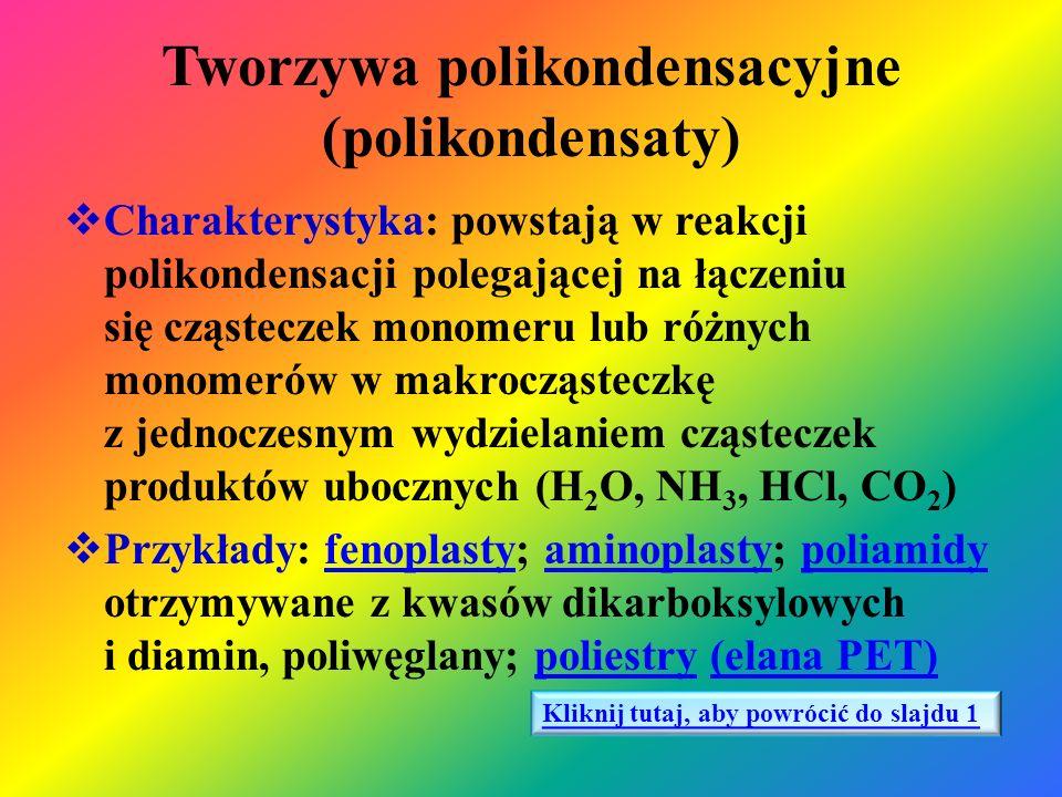 Tworzywa poliaddycyjne (poliaddukty)  Charakterystyka: związki wielkocząsteczkowe powstają w reakcji poliaddycji polegającej na łączeniu się cząsteczek tego samego monomeru w makrocząsteczkę bez wydzielania produktu ubocznego i bez wzajemnego wysycenia wiązań podwójnych  Przykłady: poliuretany; tworzywa epoksydowe, poliamidy otrzymywane z laktamów, silikonypoliuretanytworzywa epoksydowesilikony Kliknij tutaj, aby powrócić do slajdu 1