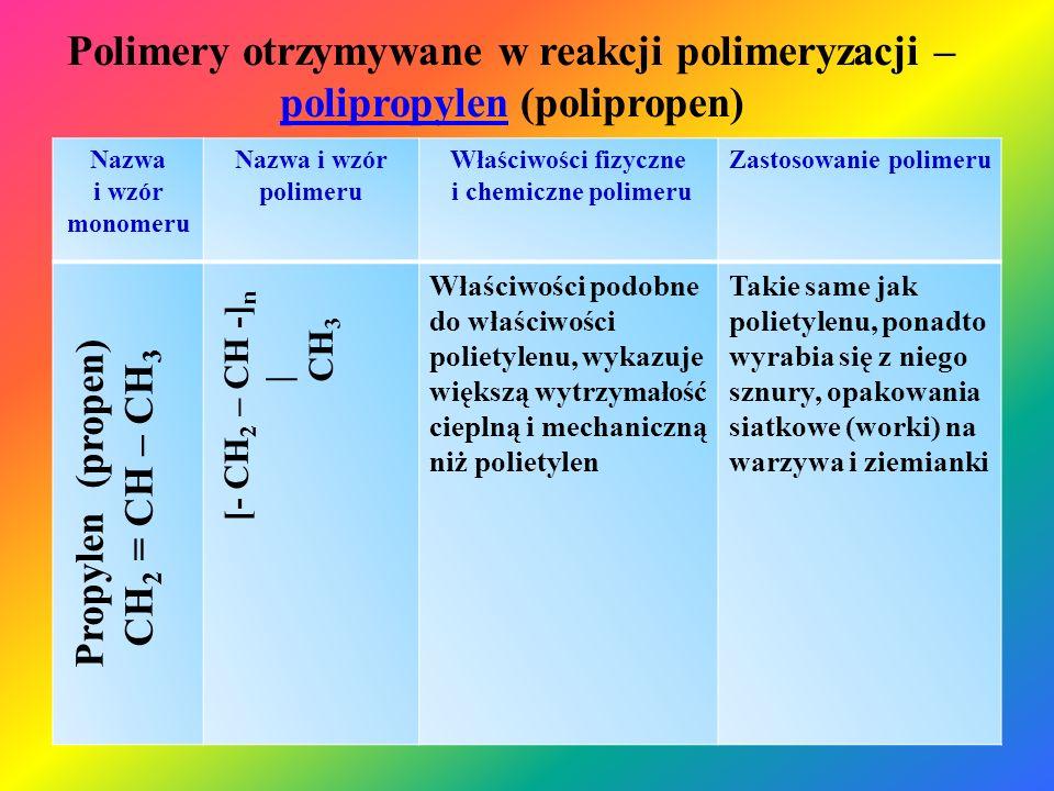 Polimery otrzymywane w reakcji polimeryzacji – polichlorek winylu (polichloreketenu) polichlorek winylu Nazwa i wzór monomeru Nazwa i wzór polimeru Właściwości fizyczne i chemiczne polimeru Zastosowanie polimeru Chlorek winylu (chloroeten) CH 2 = CHCl [- CH 2 – CH -] n | Cl Ciało stałe, mlecznobiałe, daje się barwić na różne kolory, z dodatkiem plastyfikatora zachowuje dużą plastyczność, dobra odporność na kwasy, reaguje z roztworami zasad, mała wytrzymałość cieplna, wrażliwy na większość rozpuszczalników organicznych, odporny na tłuszcze, odporny na czynniki atmosferyczne, niepalny Opakowania na produkty spożywcze, izolacje przewodów elektrycznych, płytki i wykładziny podłogowe, ramy, okienne, okładziny ścienne, rynny, rury kanalizacyjne i wodociągowe, doniczki, gniazdka i kontakty elektrycz., elementy pojazdów, i sprzętu AGD, rękawice i odzież ochronna, węże do wody