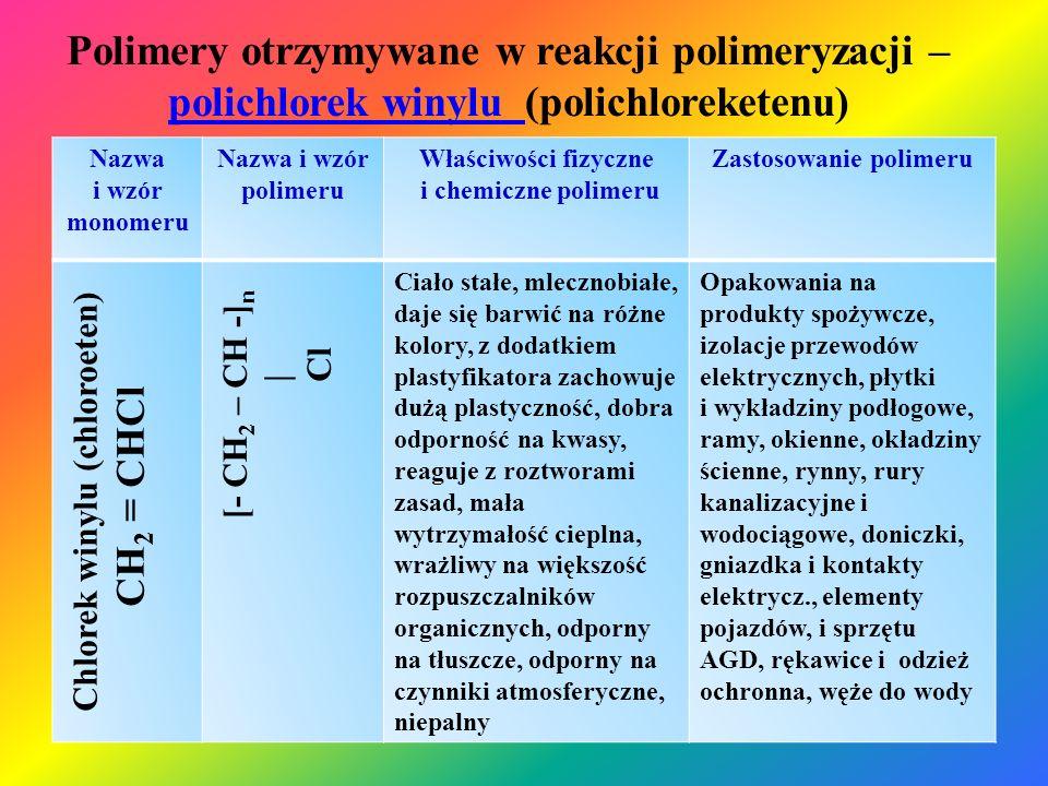 """Polimery otrzymywane w reakcji polimeryzacji – tetrafluoroeten (teflon)(teflon) Nazwa i wzór monomeru Nazwa i wzór polimeru Właściwości fizyczne i chemiczne polimeru Zastosowanie polimeru Tetrafluroeten CF 2 = CF 2 [- CF 2 – CF 2 -] n Ciało stałe, """"tłuste w dotyku, bardzo duża wytrzymałość chemiczna (brak rozpuszczalników teflonu), bardzo duża wytrzymałość cieplna i mechaniczna, bardzo mały współczynnik tarcia i adhezji cieczy, niepalny Powłoki reaktorów chemicznych i naczyń kuchennych, uszczelki i elementy aparatury chemicznej, element sprzętu medycznego, części łożysk,"""