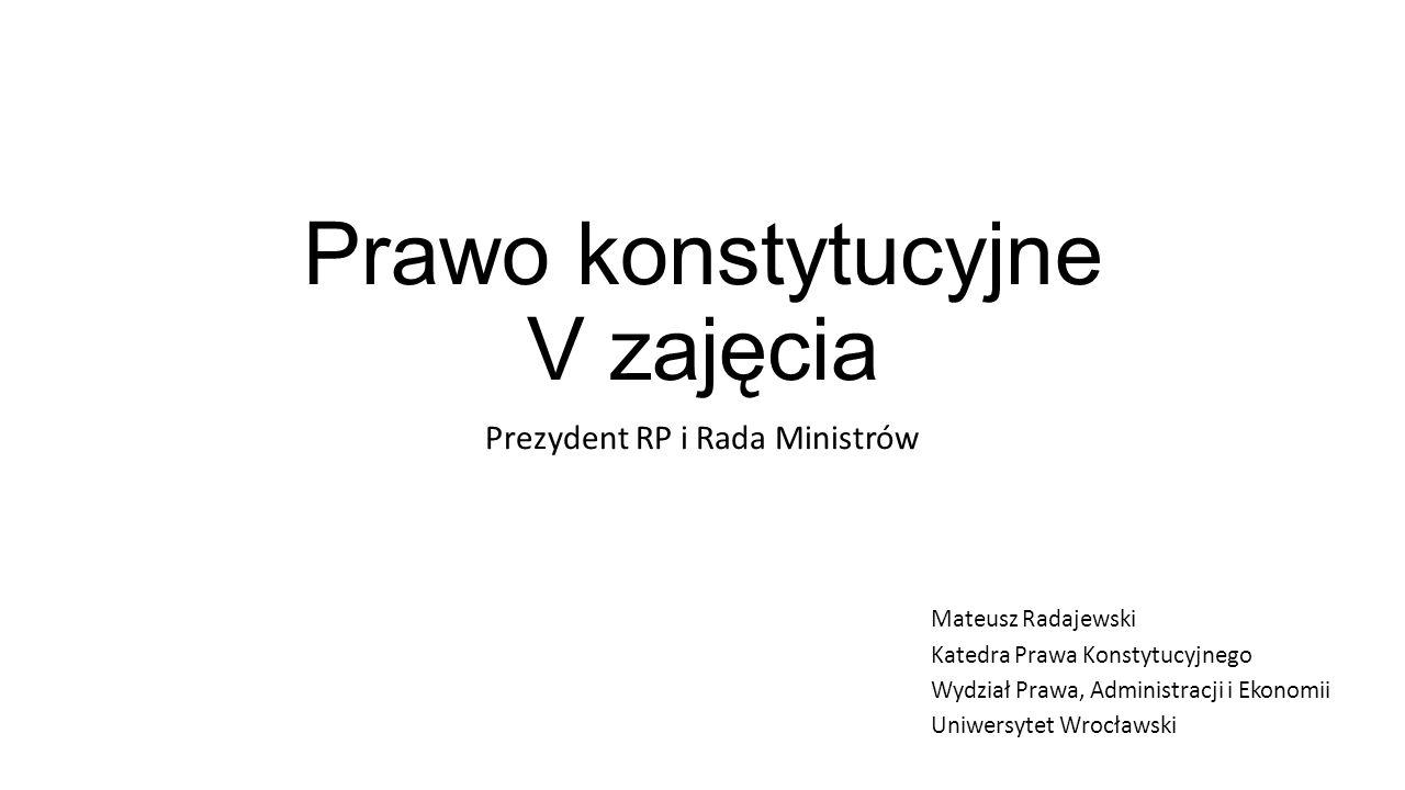 Prawo konstytucyjne V zajęcia Prezydent RP i Rada Ministrów Mateusz Radajewski Katedra Prawa Konstytucyjnego Wydział Prawa, Administracji i Ekonomii Uniwersytet Wrocławski