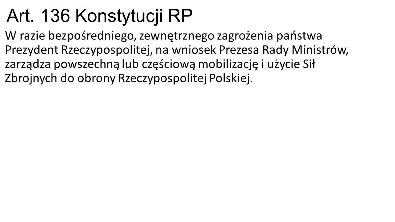 Art. 136 Konstytucji RP W razie bezpośredniego, zewnętrznego zagrożenia państwa Prezydent Rzeczypospolitej, na wniosek Prezesa Rady Ministrów, zarządz