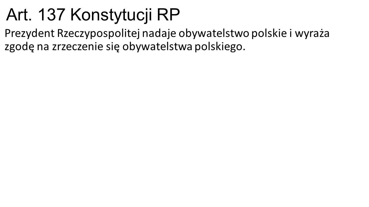 Art. 137 Konstytucji RP Prezydent Rzeczypospolitej nadaje obywatelstwo polskie i wyraża zgodę na zrzeczenie się obywatelstwa polskiego.