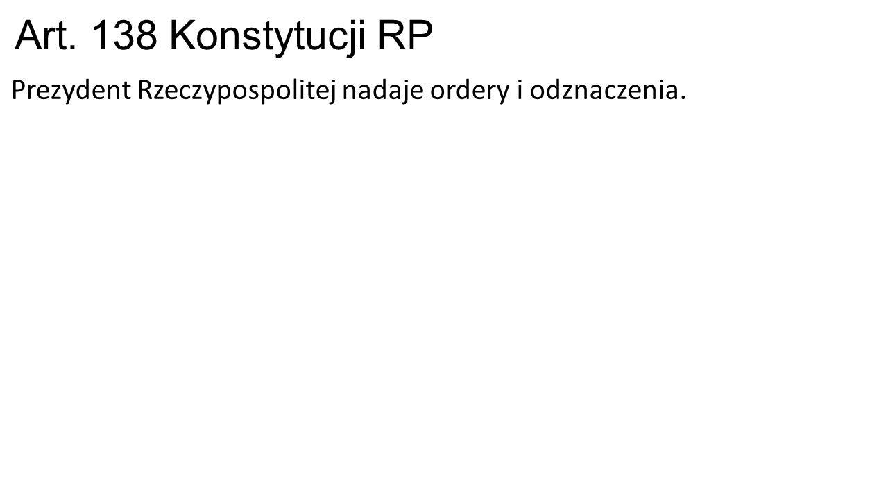Art. 138 Konstytucji RP Prezydent Rzeczypospolitej nadaje ordery i odznaczenia.