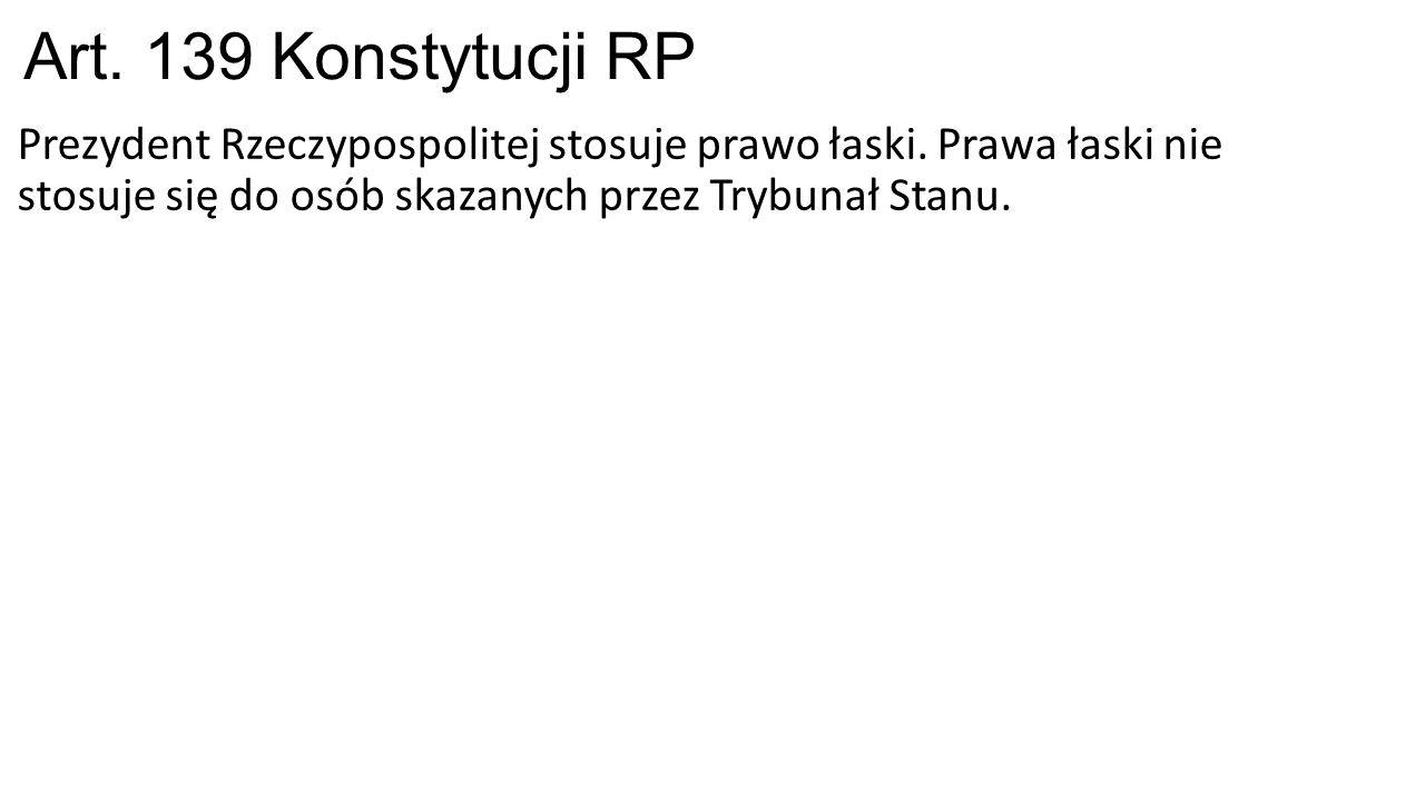 Art. 139 Konstytucji RP Prezydent Rzeczypospolitej stosuje prawo łaski. Prawa łaski nie stosuje się do osób skazanych przez Trybunał Stanu.