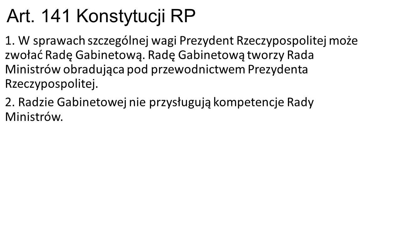 Art. 141 Konstytucji RP 1. W sprawach szczególnej wagi Prezydent Rzeczypospolitej może zwołać Radę Gabinetową. Radę Gabinetową tworzy Rada Ministrów o