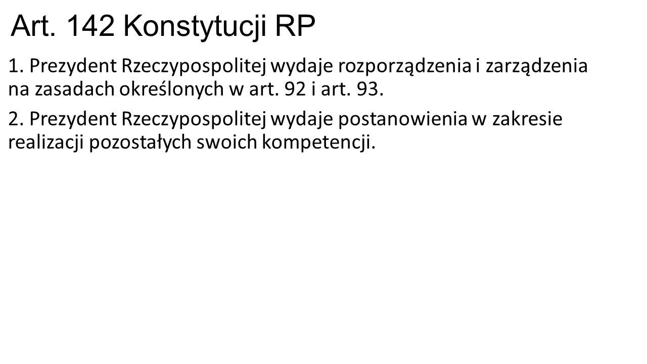 Art. 142 Konstytucji RP 1. Prezydent Rzeczypospolitej wydaje rozporządzenia i zarządzenia na zasadach określonych w art. 92 i art. 93. 2. Prezydent Rz