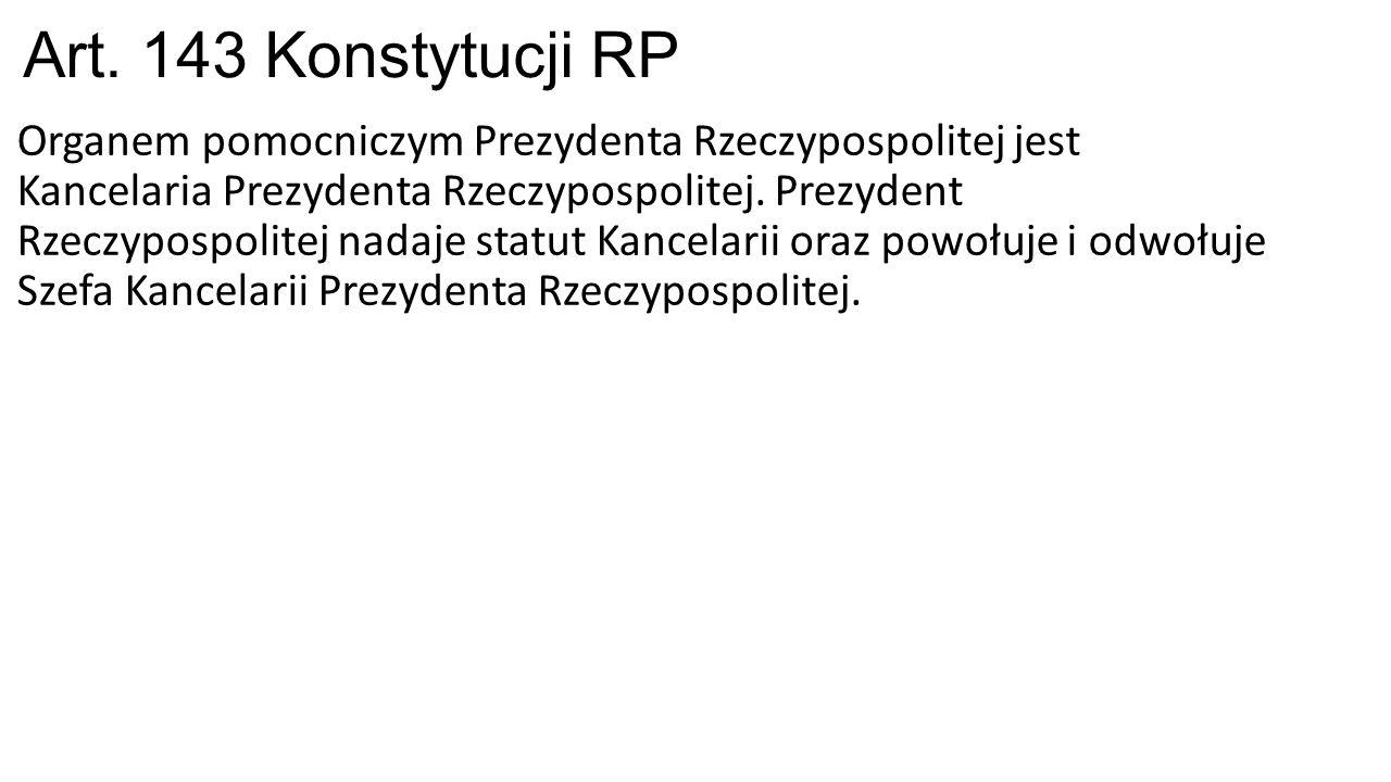 Art. 143 Konstytucji RP Organem pomocniczym Prezydenta Rzeczypospolitej jest Kancelaria Prezydenta Rzeczypospolitej. Prezydent Rzeczypospolitej nadaje