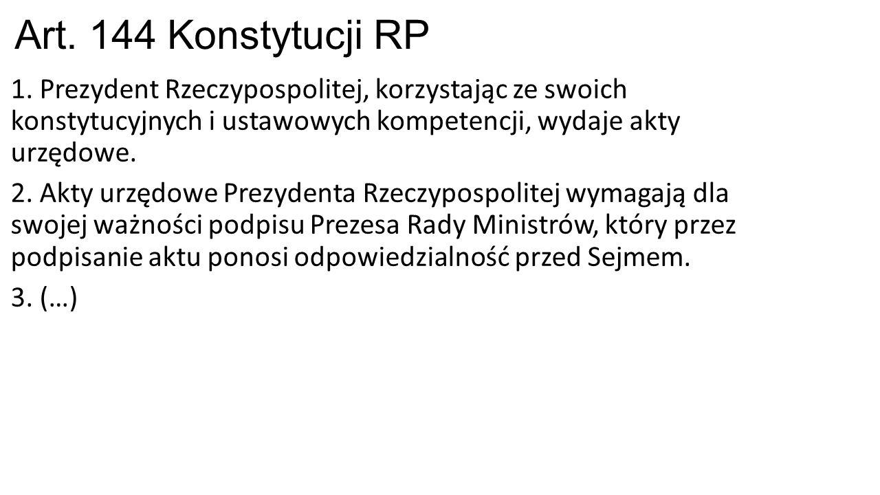 Art. 144 Konstytucji RP 1. Prezydent Rzeczypospolitej, korzystając ze swoich konstytucyjnych i ustawowych kompetencji, wydaje akty urzędowe. 2. Akty u