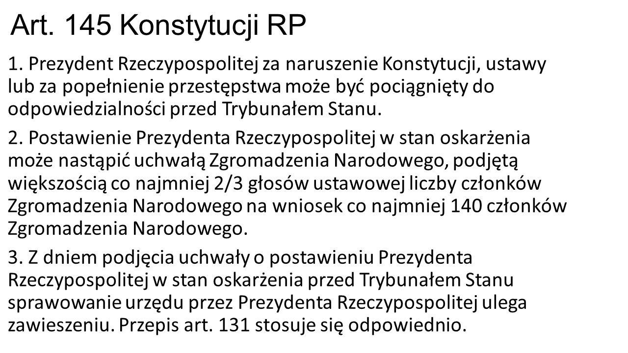 Art. 145 Konstytucji RP 1. Prezydent Rzeczypospolitej za naruszenie Konstytucji, ustawy lub za popełnienie przestępstwa może być pociągnięty do odpowi