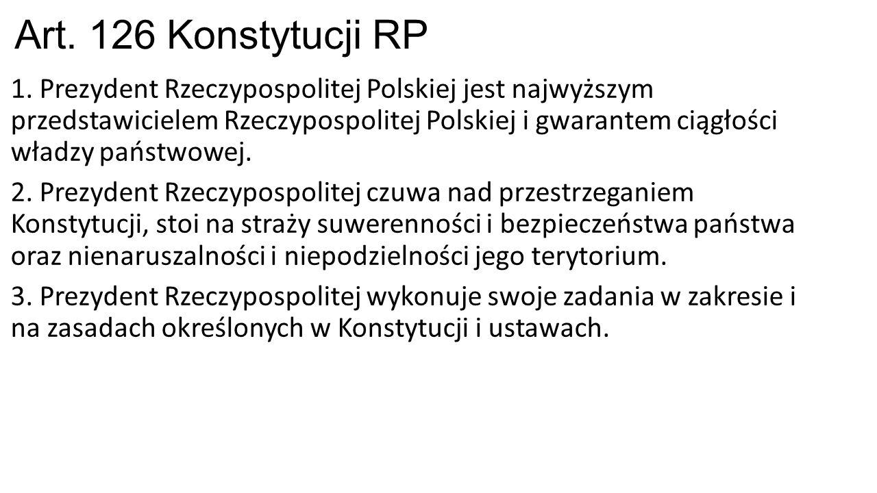 Art. 126 Konstytucji RP 1. Prezydent Rzeczypospolitej Polskiej jest najwyższym przedstawicielem Rzeczypospolitej Polskiej i gwarantem ciągłości władzy
