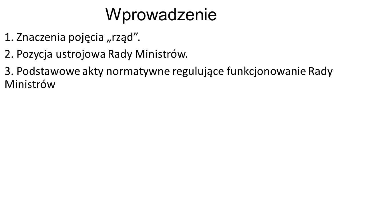 """Wprowadzenie 1. Znaczenia pojęcia """"rząd"""". 2. Pozycja ustrojowa Rady Ministrów. 3. Podstawowe akty normatywne regulujące funkcjonowanie Rady Ministrów"""