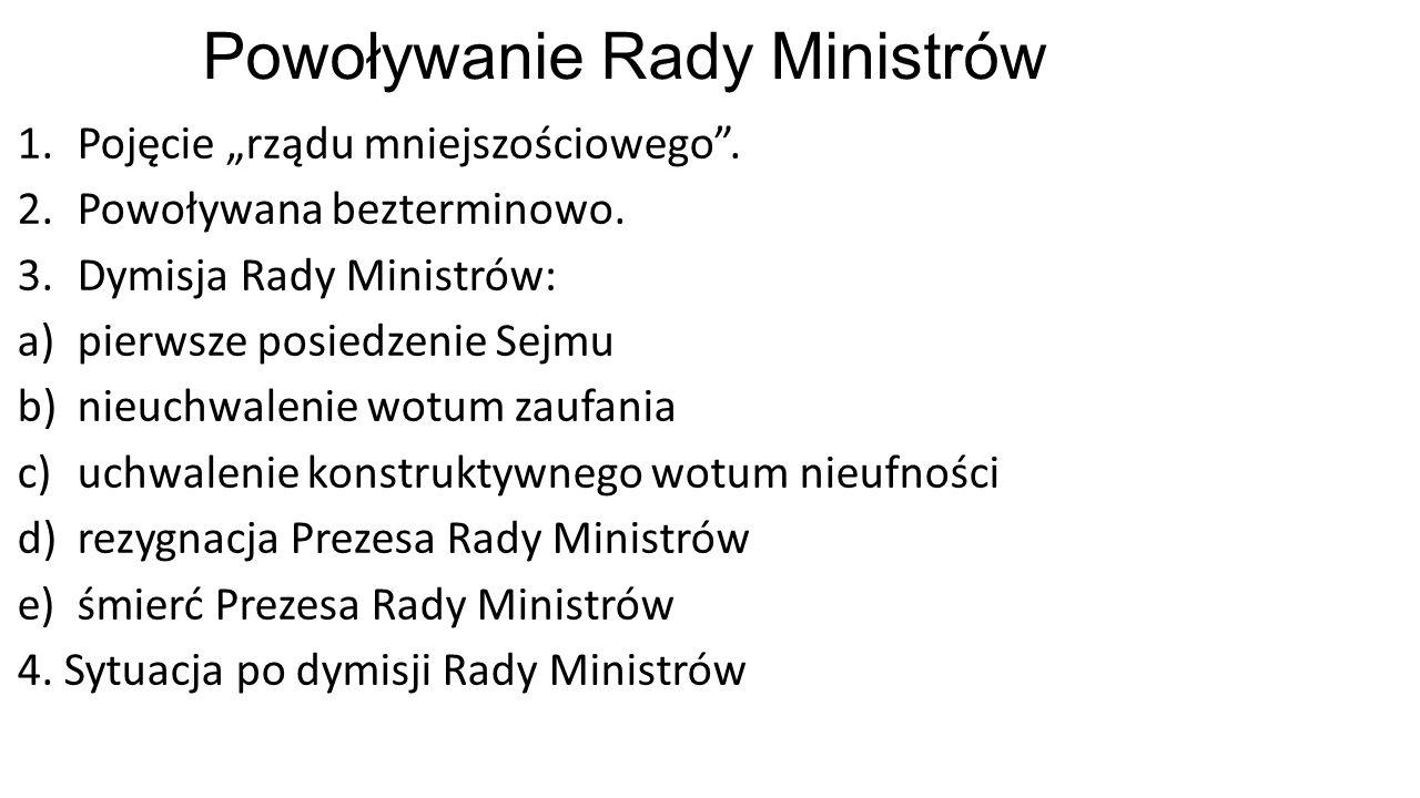 """Powoływanie Rady Ministrów 1.Pojęcie """"rządu mniejszościowego"""". 2.Powoływana bezterminowo. 3.Dymisja Rady Ministrów: a)pierwsze posiedzenie Sejmu b)nie"""