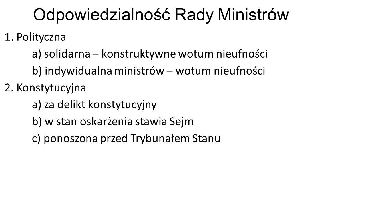 Odpowiedzialność Rady Ministrów 1. Polityczna a) solidarna – konstruktywne wotum nieufności b) indywidualna ministrów – wotum nieufności 2. Konstytucy