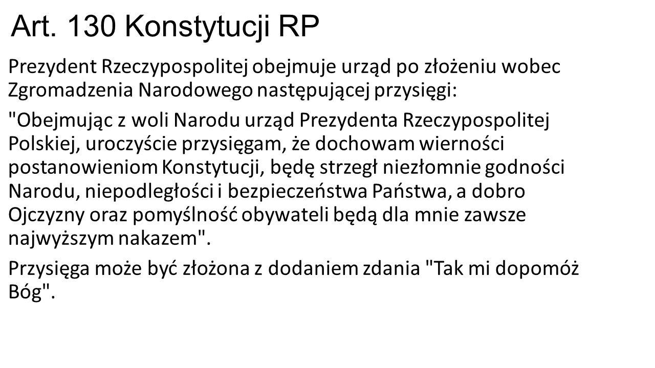 Art. 130 Konstytucji RP Prezydent Rzeczypospolitej obejmuje urząd po złożeniu wobec Zgromadzenia Narodowego następującej przysięgi: